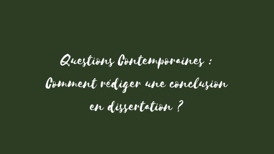 Questions Contemporaines : Comment faire une conclusion en dissertation ?