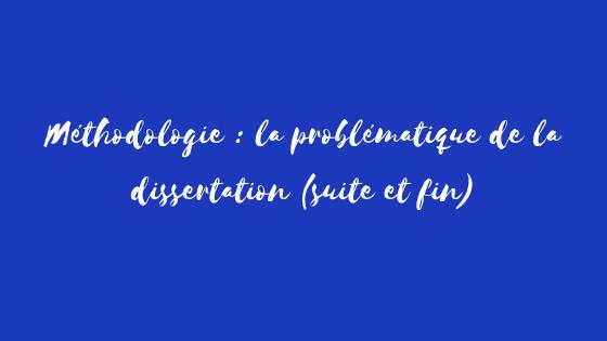 Méthodologie : La problématique de la dissertation, suite et fin !